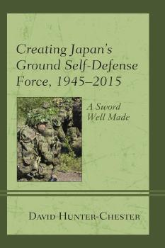 Creating Japan's Ground Self-Defense Force, 1945–2015